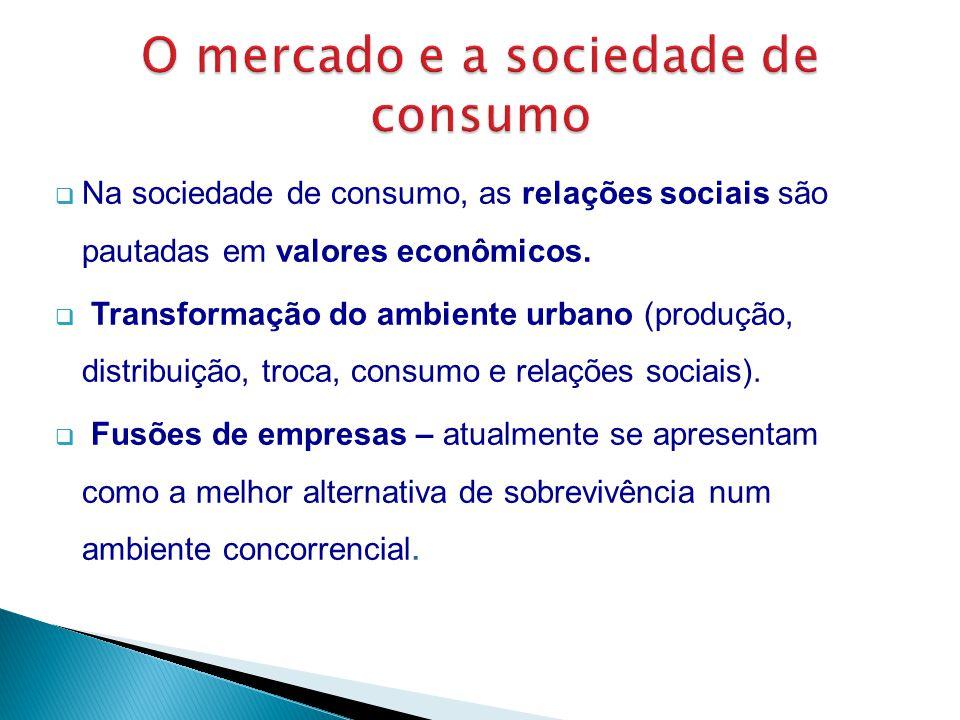  Na sociedade de consumo, as relações sociais são pautadas em valores econômicos.  Transformação do ambiente urbano (produção, distribuição, troca,