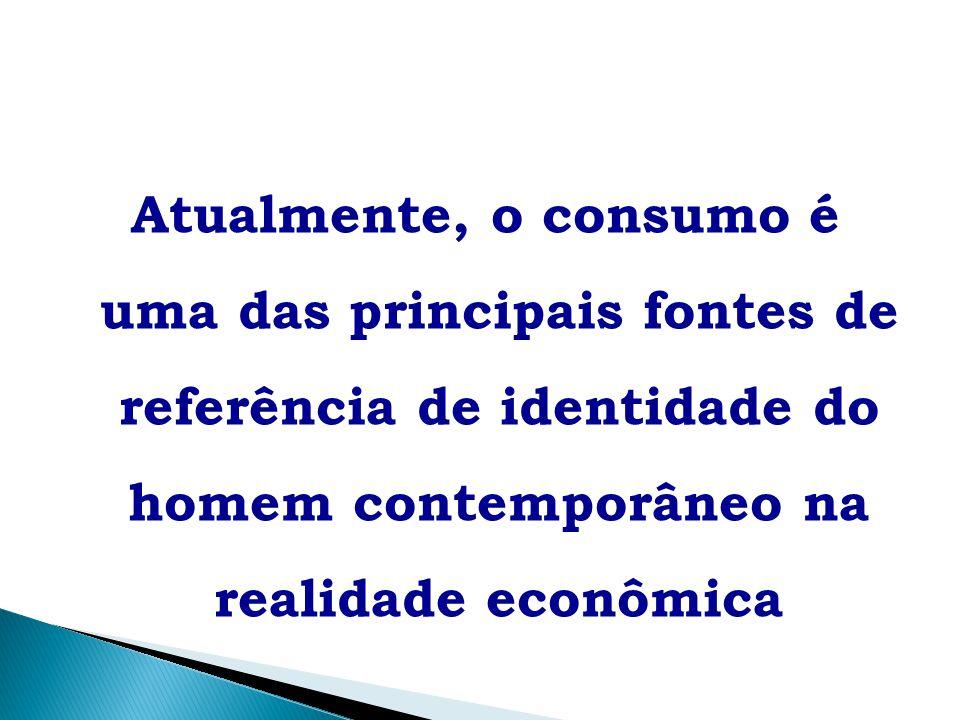 Atualmente, o consumo é uma das principais fontes de referência de identidade do homem contemporâneo na realidade econômica