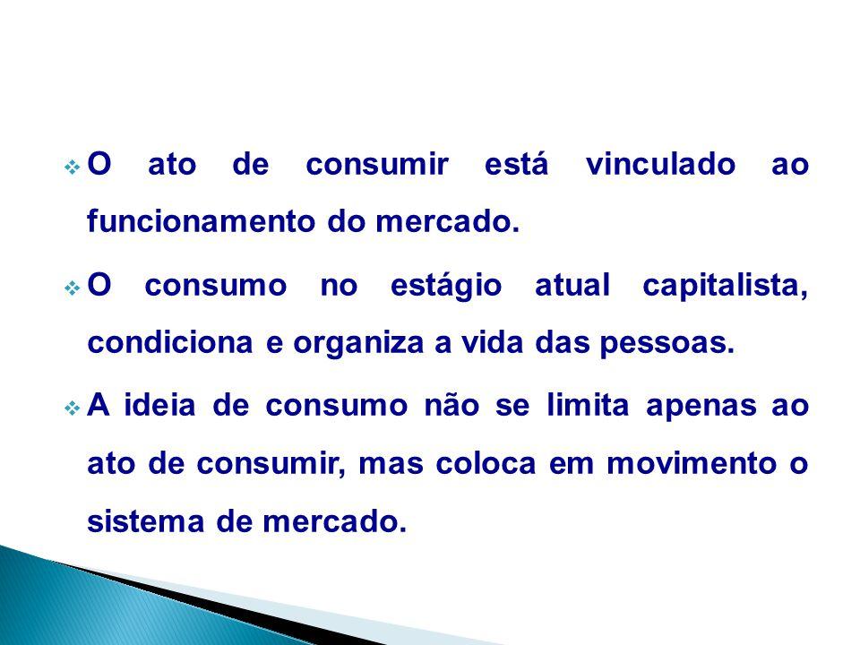  O ato de consumir está vinculado ao funcionamento do mercado.  O consumo no estágio atual capitalista, condiciona e organiza a vida das pessoas. 