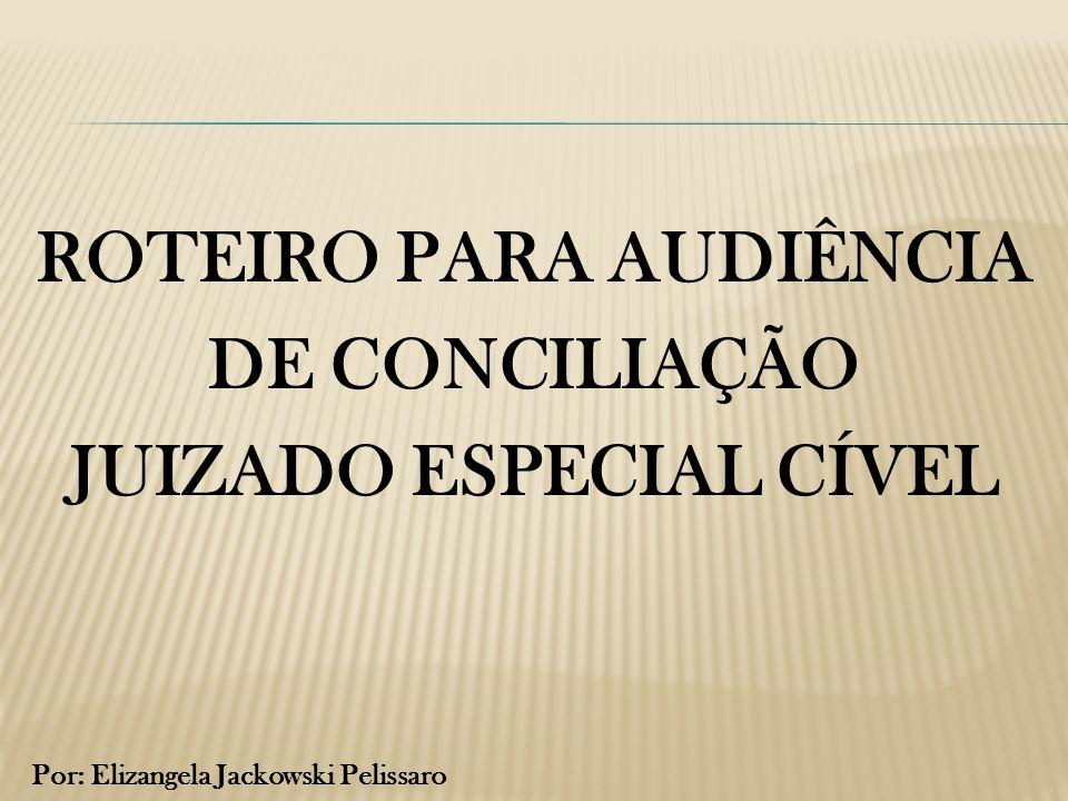 ROTEIRO PARA AUDIÊNCIA DE CONCILIAÇÃO JUIZADO ESPECIAL CÍVEL Por: Elizangela Jackowski Pelissaro