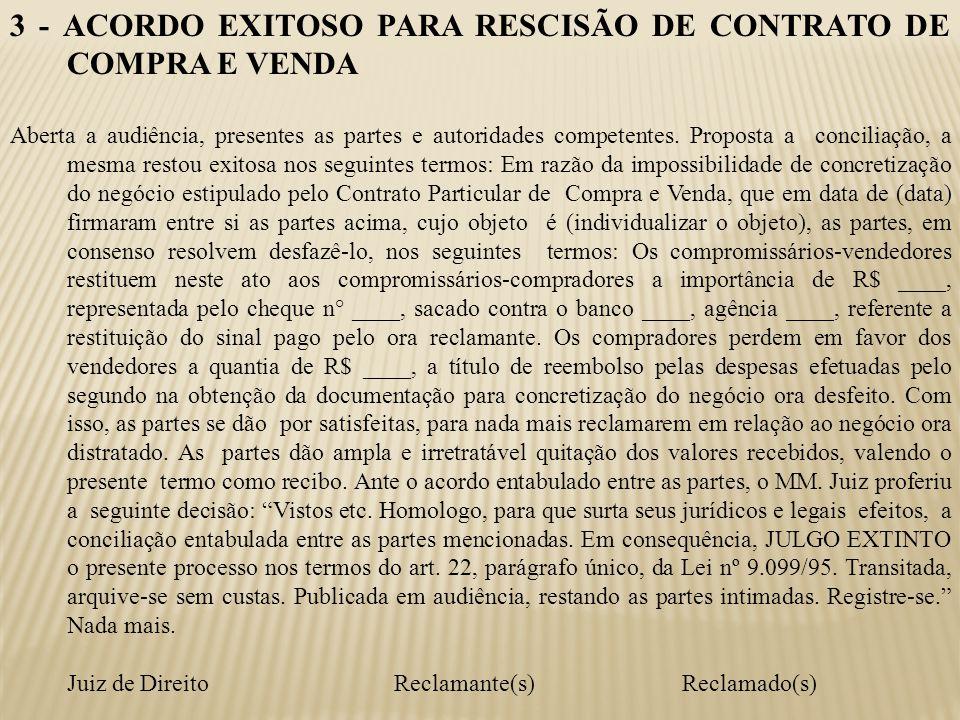 3 - ACORDO EXITOSO PARA RESCISÃO DE CONTRATO DE COMPRA E VENDA Aberta a audiência, presentes as partes e autoridades competentes. Proposta a conciliaç