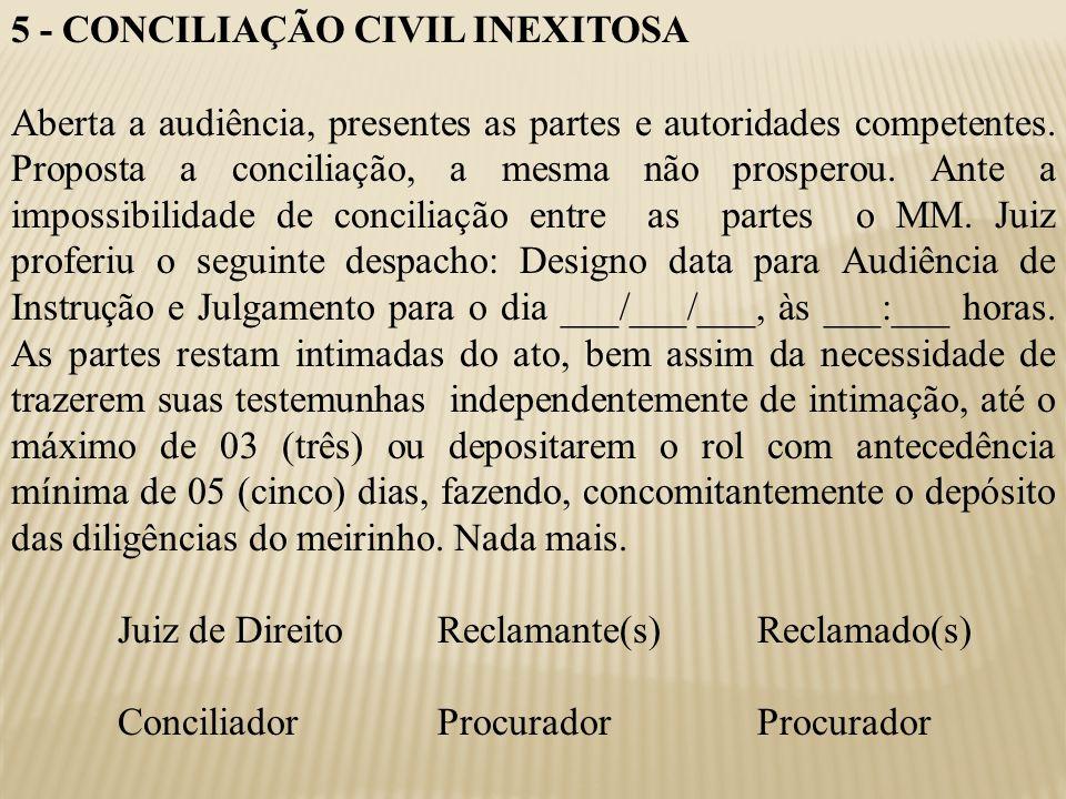 5 - CONCILIAÇÃO CIVIL INEXITOSA Aberta a audiência, presentes as partes e autoridades competentes. Proposta a conciliação, a mesma não prosperou. Ante