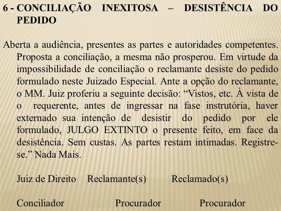 6 -CONCILIAÇÃO INEXITOSA – DESISTÊNCIA DO PEDIDO Aberta a audiência, presentes as partes e autoridades competentes. Proposta a conciliação, a mesma nã