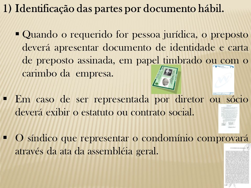 1)Identificação das partes por documento hábil.  Quando o requerido for pessoa jurídica, o preposto deverá apresentar documento de identidade e carta