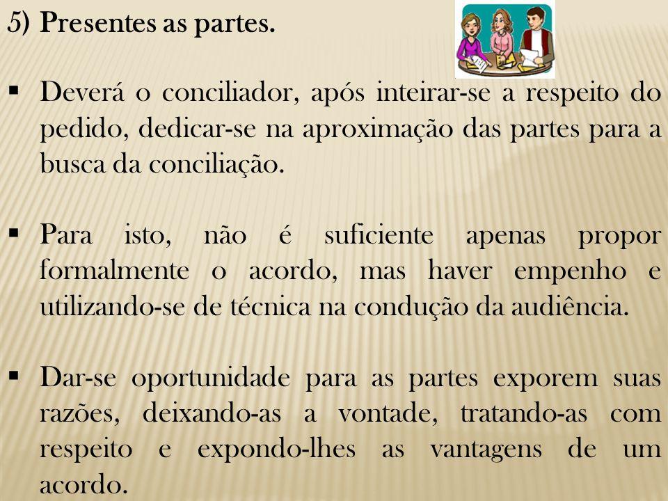 5)Presentes as partes.  Deverá o conciliador, após inteirar-se a respeito do pedido, dedicar-se na aproximação das partes para a busca da conciliação