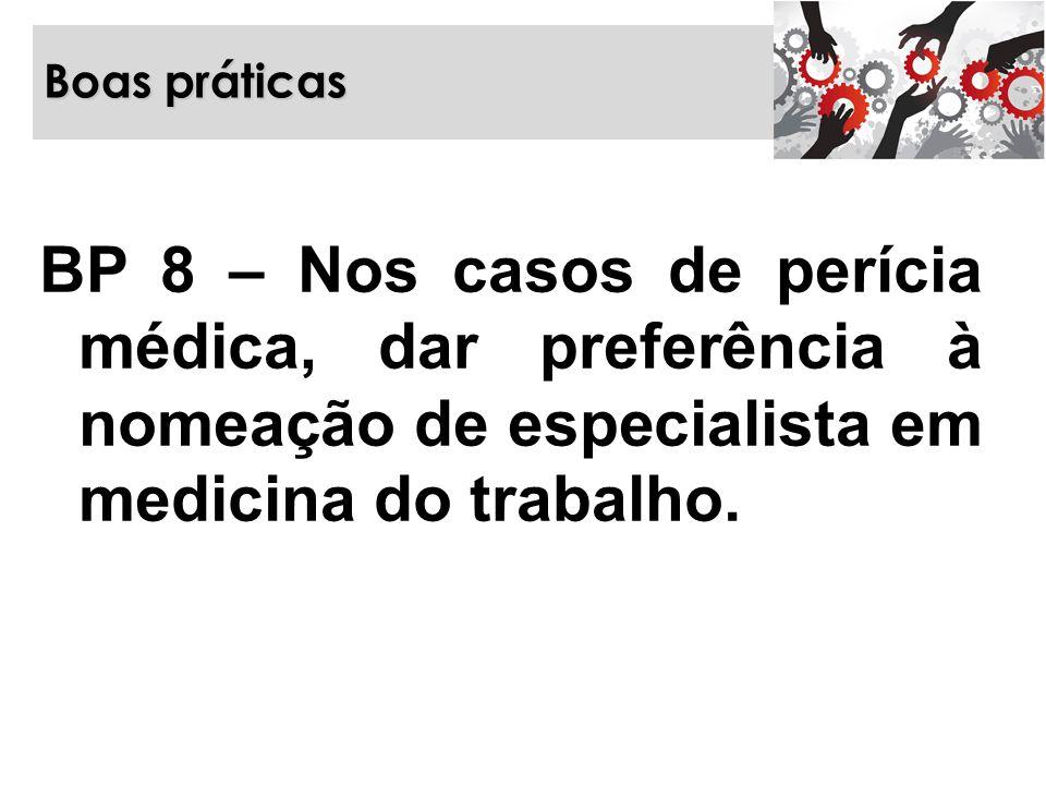 Boas práticas BP 8 – Nos casos de perícia médica, dar preferência à nomeação de especialista em medicina do trabalho.