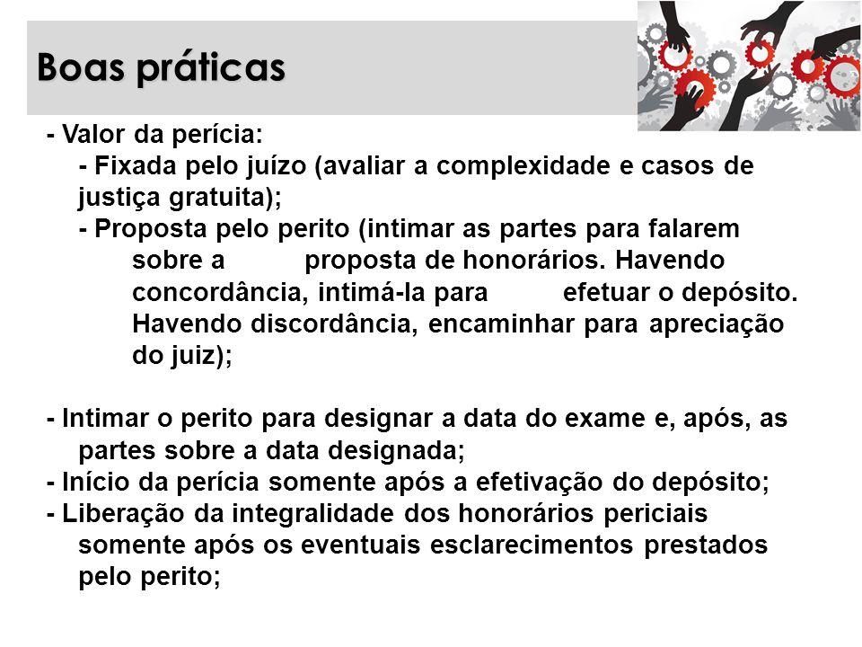 Boas práticas - Valor da perícia: - Fixada pelo juízo (avaliar a complexidade e casos de justiça gratuita); - Proposta pelo perito (intimar as partes