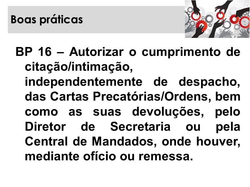 Boas práticas BP 16 – Autorizar o cumprimento de citação/intimação, independentemente de despacho, das Cartas Precatórias/Ordens, bem como as suas dev