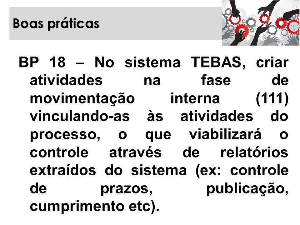 Boas práticas BP 18 – No sistema TEBAS, criar atividades na fase de movimentação interna (111) vinculando-as às atividades do processo, o que viabiliz