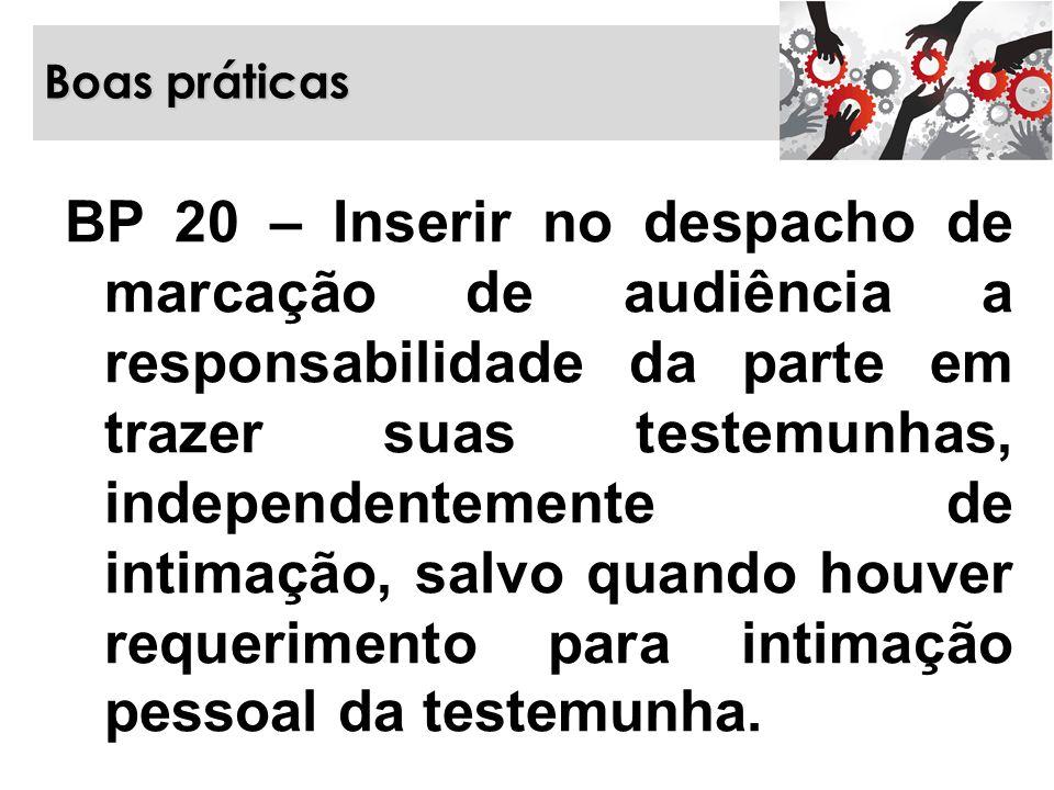 Boas práticas BP 20 – Inserir no despacho de marcação de audiência a responsabilidade da parte em trazer suas testemunhas, independentemente de intima