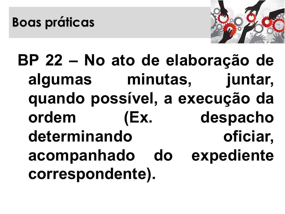 Boas práticas BP 22 – No ato de elaboração de algumas minutas, juntar, quando possível, a execução da ordem (Ex. despacho determinando oficiar, acompa