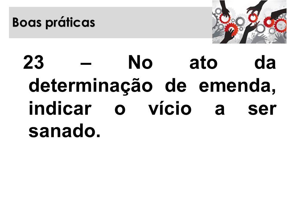 Boas práticas 23 – No ato da determinação de emenda, indicar o vício a ser sanado.