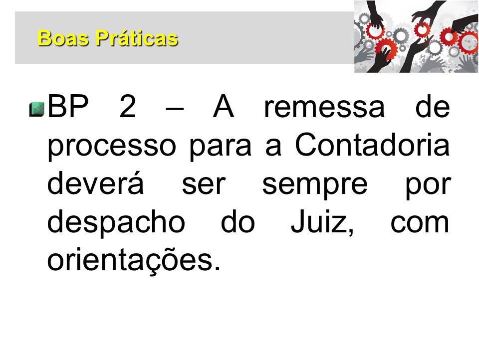 BP 2 – A remessa de processo para a Contadoria deverá ser sempre por despacho do Juiz, com orientações. Boas Práticas