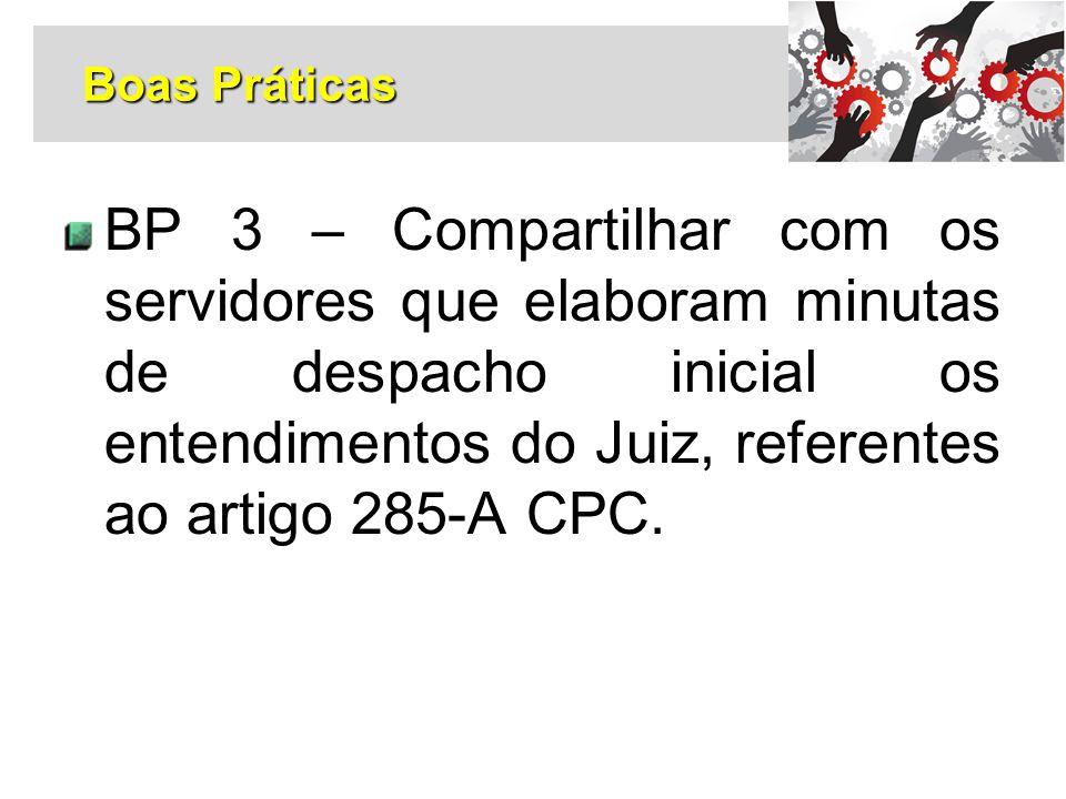 BP 3 – Compartilhar com os servidores que elaboram minutas de despacho inicial os entendimentos do Juiz, referentes ao artigo 285-A CPC. Boas Práticas