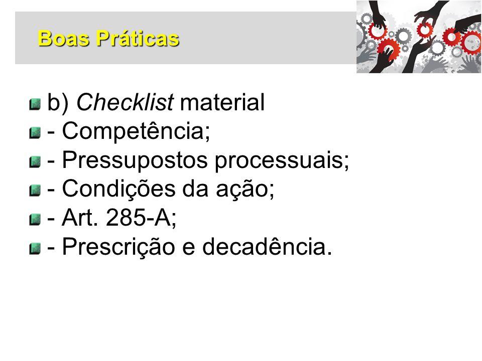 b) Checklist material - Competência; - Pressupostos processuais; - Condições da ação; - Art. 285-A; - Prescrição e decadência. Boas Práticas
