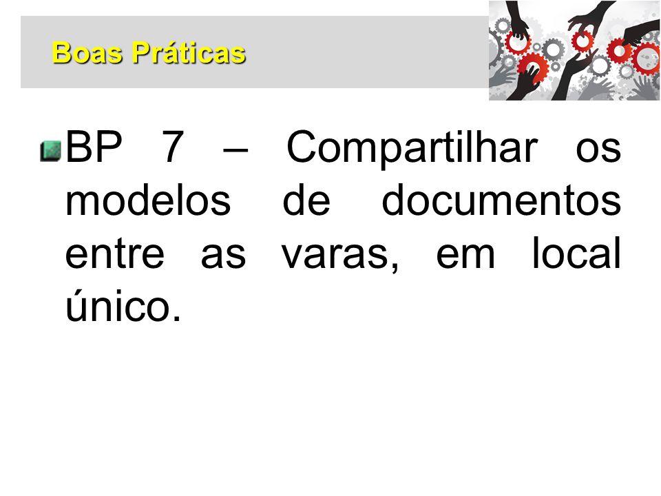 BP 7 – Compartilhar os modelos de documentos entre as varas, em local único. Boas Práticas