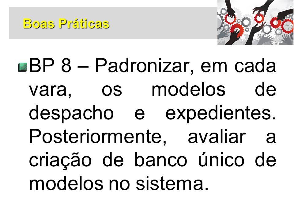 BP 8 – Padronizar, em cada vara, os modelos de despacho e expedientes. Posteriormente, avaliar a criação de banco único de modelos no sistema. Boas Pr