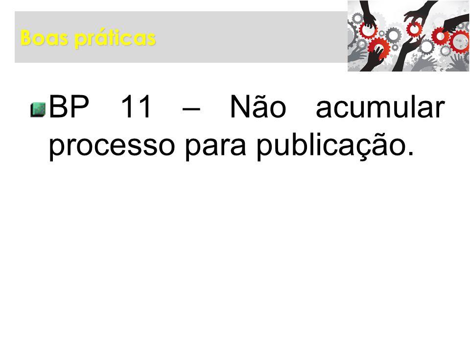 Boas práticas BP 11 – Não acumular processo para publicação.