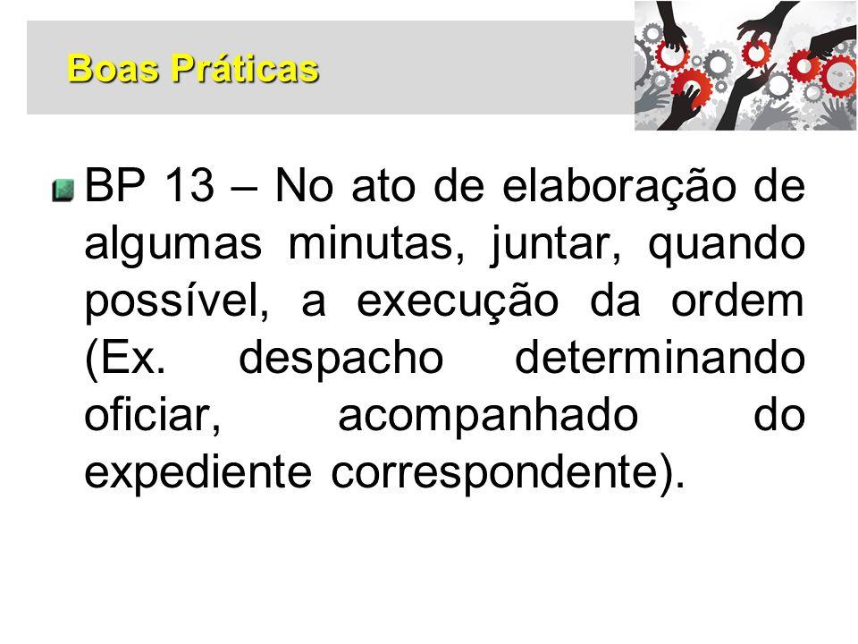 BP 13 – No ato de elaboração de algumas minutas, juntar, quando possível, a execução da ordem (Ex. despacho determinando oficiar, acompanhado do exped