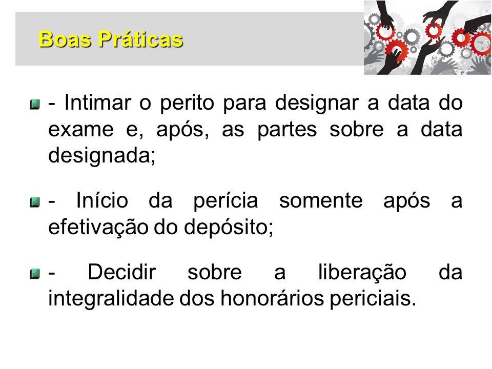 - Intimar o perito para designar a data do exame e, após, as partes sobre a data designada; - Início da perícia somente após a efetivação do depósito;