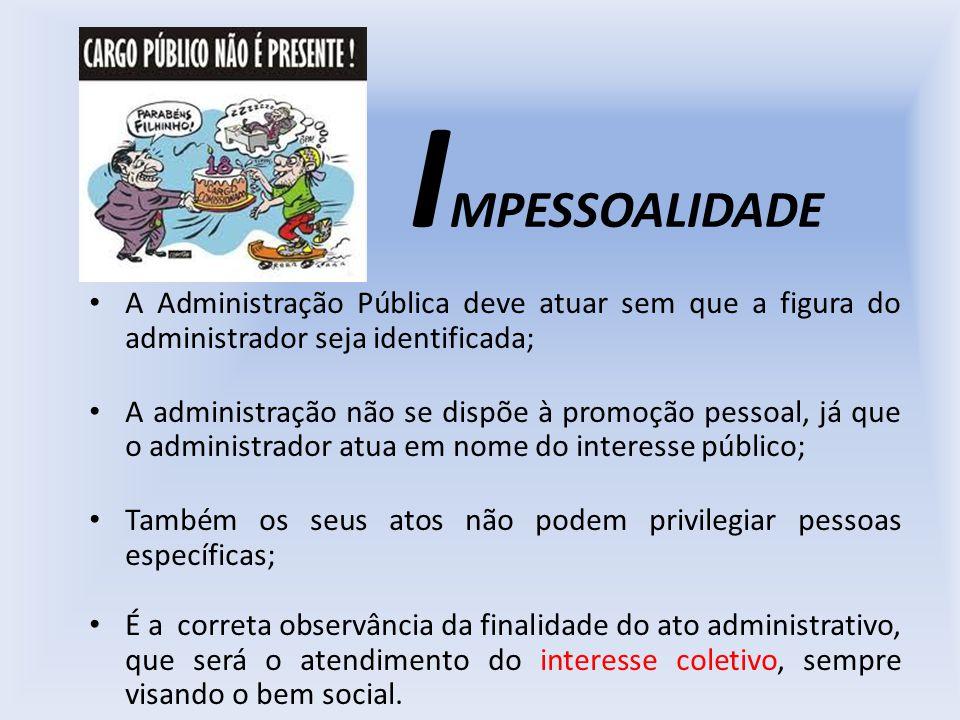I MPESSOALIDADE A Administração Pública deve atuar sem que a figura do administrador seja identificada; A administração não se dispõe à promoção pesso