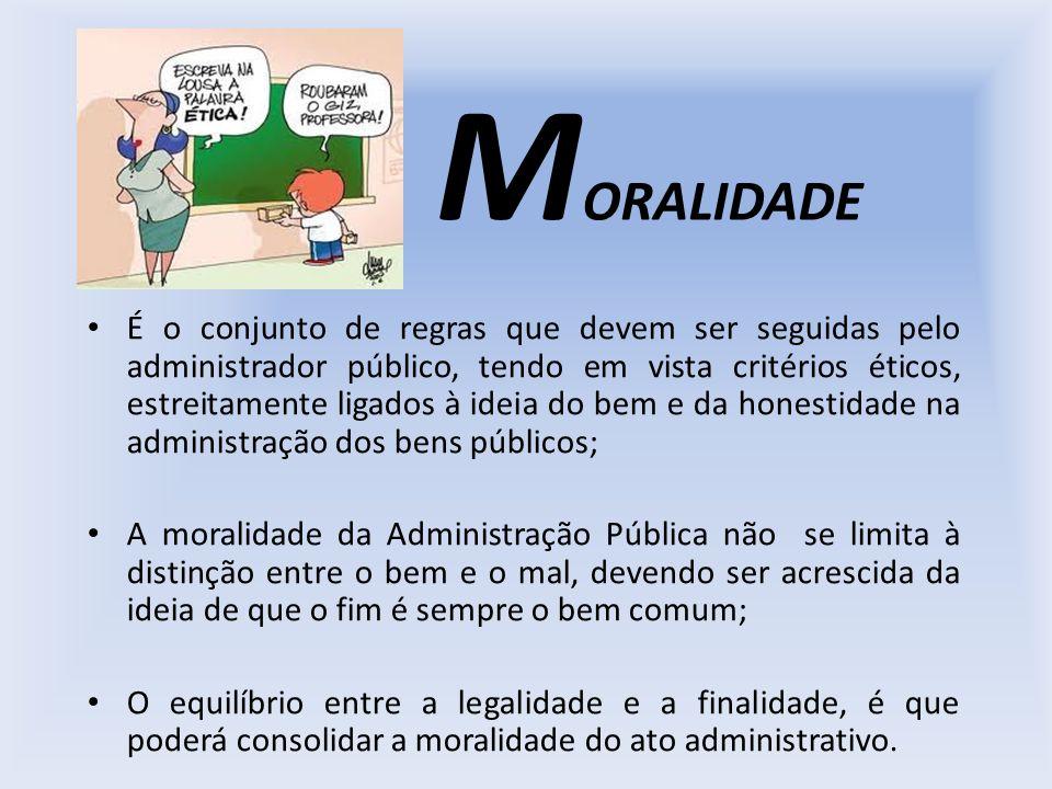 M ORALIDADE É o conjunto de regras que devem ser seguidas pelo administrador público, tendo em vista critérios éticos, estreitamente ligados à ideia d