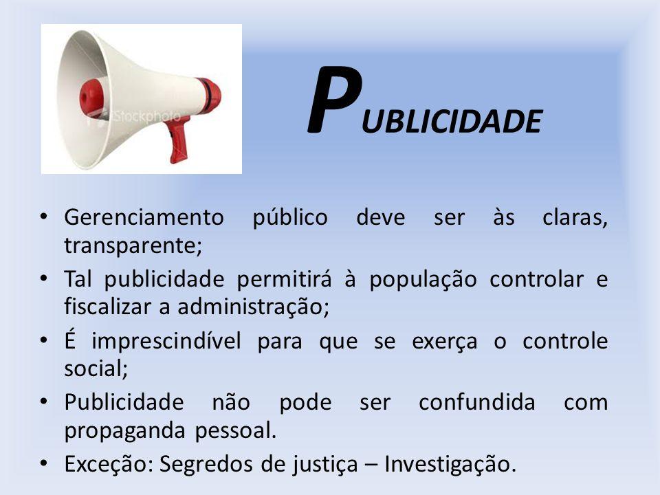 P UBLICIDADE Gerenciamento público deve ser às claras, transparente; Tal publicidade permitirá à população controlar e fiscalizar a administração; É i