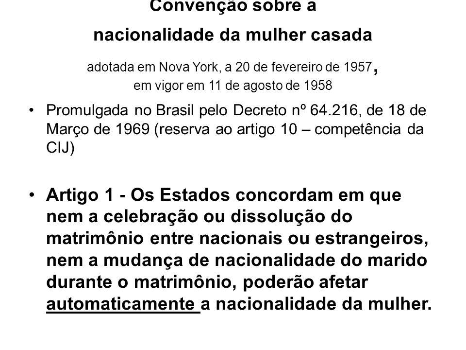Promulgada no Brasil pelo Decreto nº 64.216, de 18 de Março de 1969 (reserva ao artigo 10 – competência da CIJ) Artigo 1 - Os Estados concordam em que nem a celebração ou dissolução do matrimônio entre nacionais ou estrangeiros, nem a mudança de nacionalidade do marido durante o matrimônio, poderão afetar automaticamente a nacionalidade da mulher.
