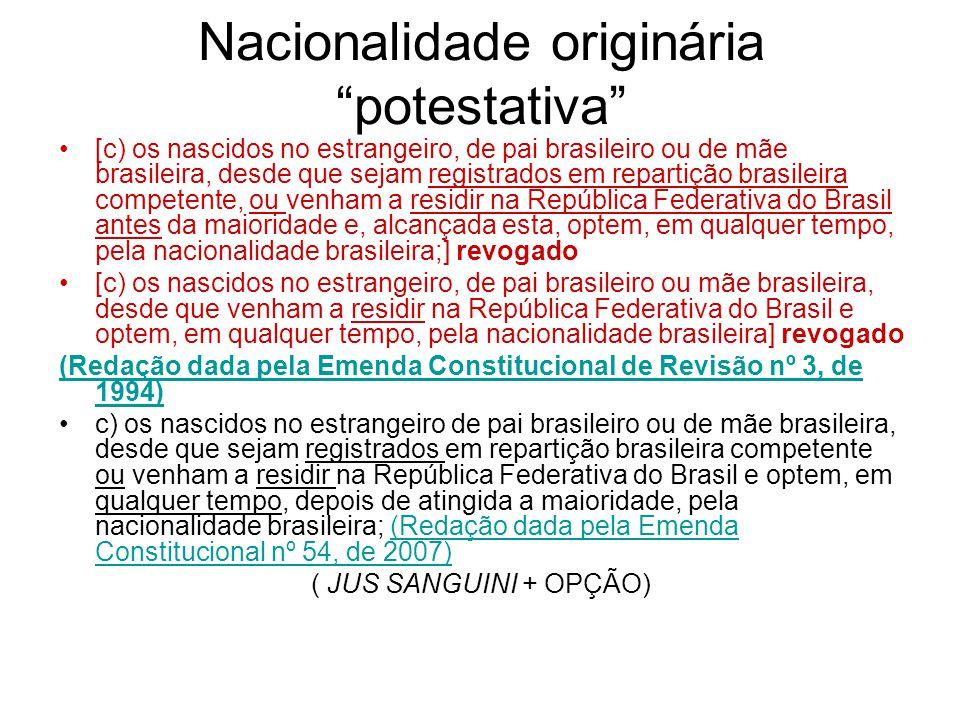 Nacionalidade originária potestativa [c) os nascidos no estrangeiro, de pai brasileiro ou de mãe brasileira, desde que sejam registrados em repartição brasileira competente, ou venham a residir na República Federativa do Brasil antes da maioridade e, alcançada esta, optem, em qualquer tempo, pela nacionalidade brasileira;] revogado [c) os nascidos no estrangeiro, de pai brasileiro ou mãe brasileira, desde que venham a residir na República Federativa do Brasil e optem, em qualquer tempo, pela nacionalidade brasileira] revogado (Redação dada pela Emenda Constitucional de Revisão nº 3, de 1994) c) os nascidos no estrangeiro de pai brasileiro ou de mãe brasileira, desde que sejam registrados em repartição brasileira competente ou venham a residir na República Federativa do Brasil e optem, em qualquer tempo, depois de atingida a maioridade, pela nacionalidade brasileira; (Redação dada pela Emenda Constitucional nº 54, de 2007)(Redação dada pela Emenda Constitucional nº 54, de 2007) ( JUS SANGUINI + OPÇÃO)