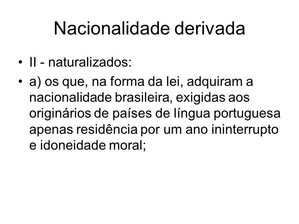 Nacionalidade derivada II - naturalizados: a) os que, na forma da lei, adquiram a nacionalidade brasileira, exigidas aos originários de países de língua portuguesa apenas residência por um ano ininterrupto e idoneidade moral;