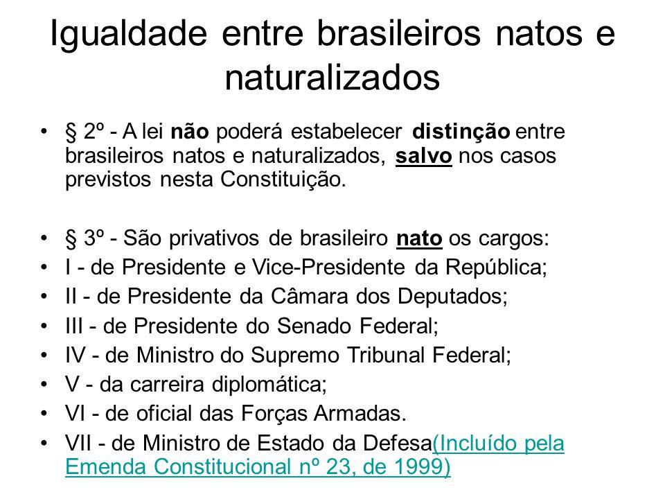 Igualdade entre brasileiros natos e naturalizados § 2º - A lei não poderá estabelecer distinção entre brasileiros natos e naturalizados, salvo nos casos previstos nesta Constituição.