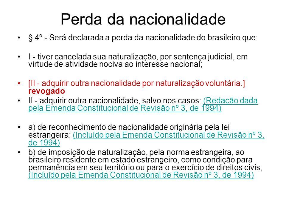 Perda da nacionalidade § 4º - Será declarada a perda da nacionalidade do brasileiro que: I - tiver cancelada sua naturalização, por sentença judicial, em virtude de atividade nociva ao interesse nacional; [II - adquirir outra nacionalidade por naturalização voluntária.] revogado II - adquirir outra nacionalidade, salvo nos casos: (Redação dada pela Emenda Constitucional de Revisão nº 3, de 1994)(Redação dada pela Emenda Constitucional de Revisão nº 3, de 1994) a) de reconhecimento de nacionalidade originária pela lei estrangeira; (Incluído pela Emenda Constitucional de Revisão nº 3, de 1994)(Incluído pela Emenda Constitucional de Revisão nº 3, de 1994) b) de imposição de naturalização, pela norma estrangeira, ao brasileiro residente em estado estrangeiro, como condição para permanência em seu território ou para o exercício de direitos civis; (Incluído pela Emenda Constitucional de Revisão nº 3, de 1994) (Incluído pela Emenda Constitucional de Revisão nº 3, de 1994)