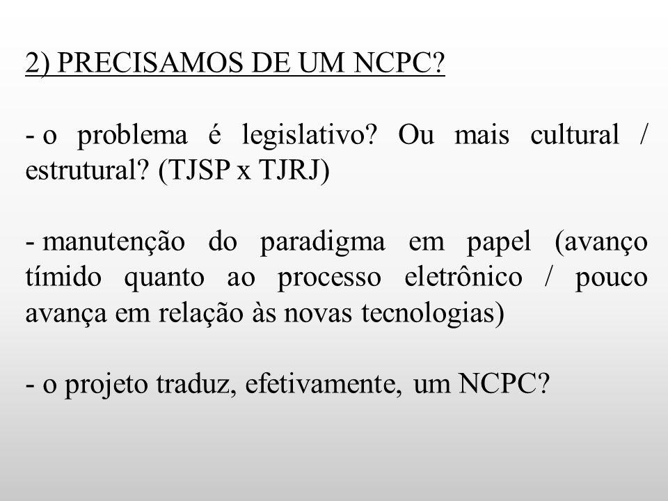 2) PRECISAMOS DE UM NCPC? - o problema é legislativo? Ou mais cultural / estrutural? (TJSP x TJRJ) - manutenção do paradigma em papel (avanço tímido q