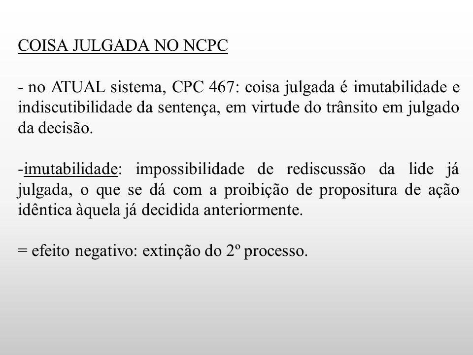 COISA JULGADA NO NCPC - no ATUAL sistema, CPC 467: coisa julgada é imutabilidade e indiscutibilidade da sentença, em virtude do trânsito em julgado da decisão.