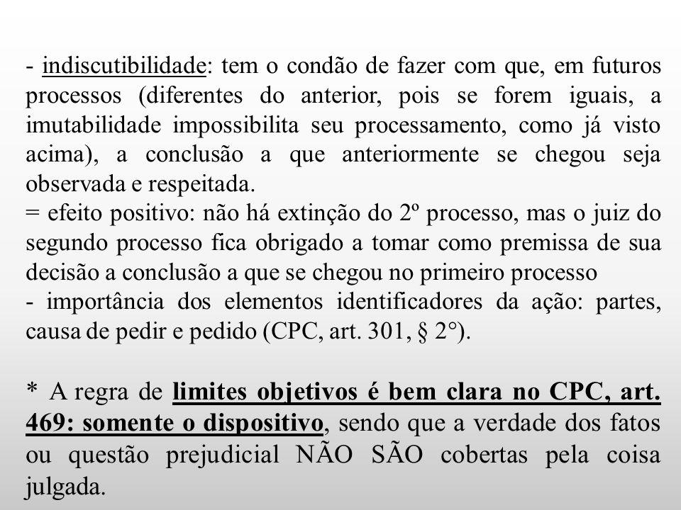 - indiscutibilidade: tem o condão de fazer com que, em futuros processos (diferentes do anterior, pois se forem iguais, a imutabilidade impossibilita