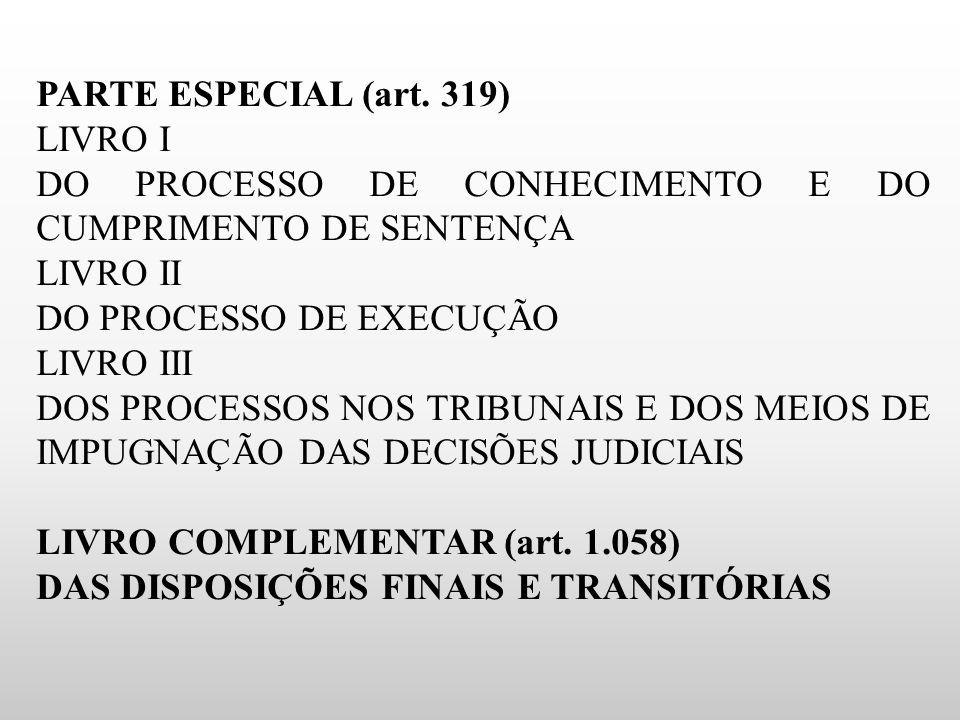 PARTE ESPECIAL (art. 319) LIVRO I DO PROCESSO DE CONHECIMENTO E DO CUMPRIMENTO DE SENTENÇA LIVRO II DO PROCESSO DE EXECUÇÃO LIVRO III DOS PROCESSOS NO