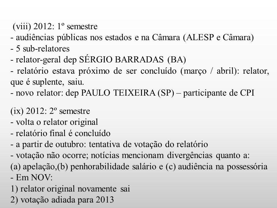 (viii) 2012: 1º semestre - audiências públicas nos estados e na Câmara (ALESP e Câmara) - 5 sub-relatores - relator-geral dep SÉRGIO BARRADAS (BA) - relatório estava próximo de ser concluído (março / abril): relator, que é suplente, saiu.