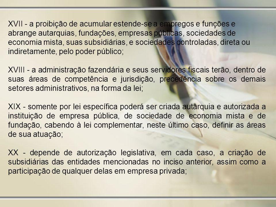 XVII - a proibição de acumular estende-se a empregos e funções e abrange autarquias, fundações, empresas públicas, sociedades de economia mista, suas subsidiárias, e sociedades controladas, direta ou indiretamente, pelo poder público; XVIII - a administração fazendária e seus servidores fiscais terão, dentro de suas áreas de competência e jurisdição, precedência sobre os demais setores administrativos, na forma da lei; XIX - somente por lei específica poderá ser criada autarquia e autorizada a instituição de empresa pública, de sociedade de economia mista e de fundação, cabendo à lei complementar, neste último caso, definir as áreas de sua atuação; XX - depende de autorização legislativa, em cada caso, a criação de subsidiárias das entidades mencionadas no inciso anterior, assim como a participação de qualquer delas em empresa privada;
