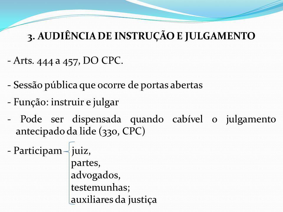 3. AUDIÊNCIA DE INSTRUÇÃO E JULGAMENTO - Arts. 444 a 457, DO CPC. - Sessão pública que ocorre de portas abertas - Função: instruir e julgar - Pode ser