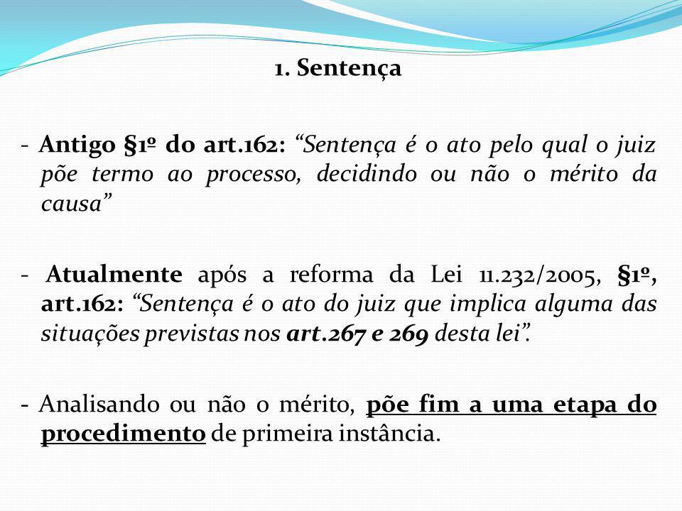 """1. Sentença - Antigo §1º do art.162: """"Sentença é o ato pelo qual o juiz põe termo ao processo, decidindo ou não o mérito da causa"""" - Atualmente após a"""