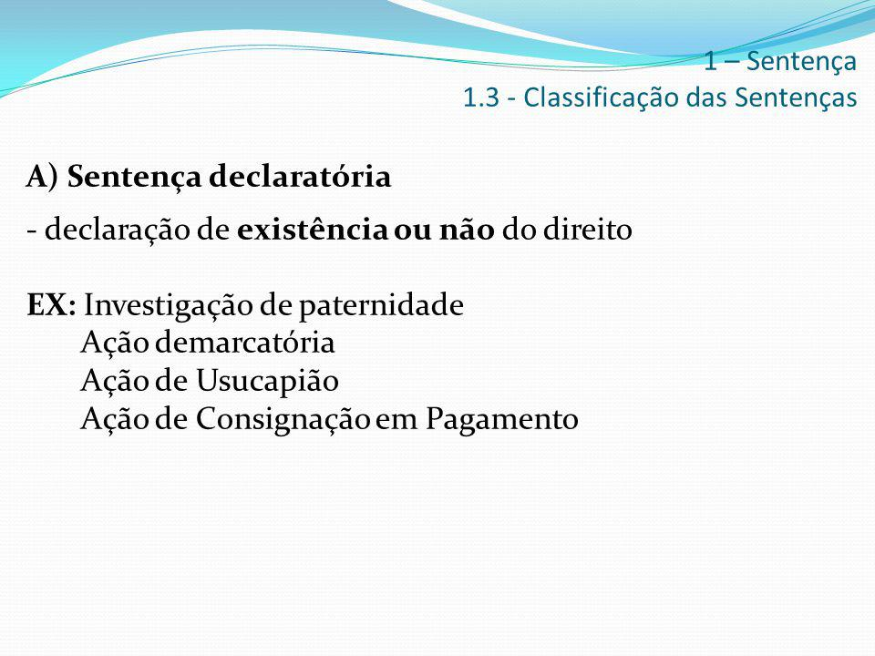 A) Sentença declaratória - declaração de existência ou não do direito EX: Investigação de paternidade Ação demarcatória Ação de Usucapião Ação de Cons