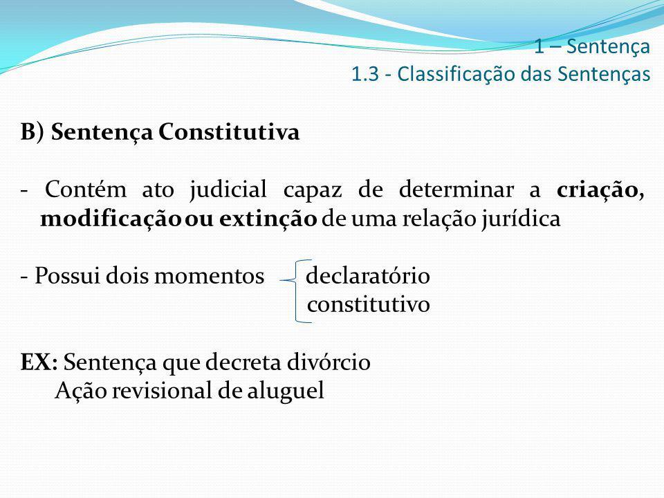 B) Sentença Constitutiva - Contém ato judicial capaz de determinar a criação, modificação ou extinção de uma relação jurídica - Possui dois momentos d