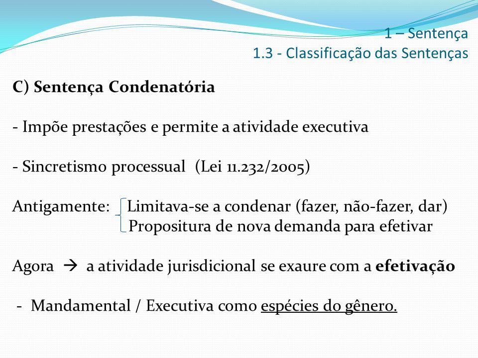 C) Sentença Condenatória - Impõe prestações e permite a atividade executiva - Sincretismo processual (Lei 11.232/2005) Antigamente: Limitava-se a cond