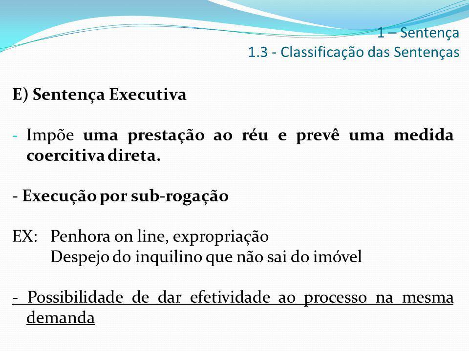 E) Sentença Executiva - Impõe uma prestação ao réu e prevê uma medida coercitiva direta. - Execução por sub-rogação EX: Penhora on line, expropriação