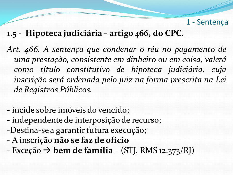 1.5 - Hipoteca judiciária – artigo 466, do CPC. Art. 466. A sentença que condenar o réu no pagamento de uma prestação, consistente em dinheiro ou em c