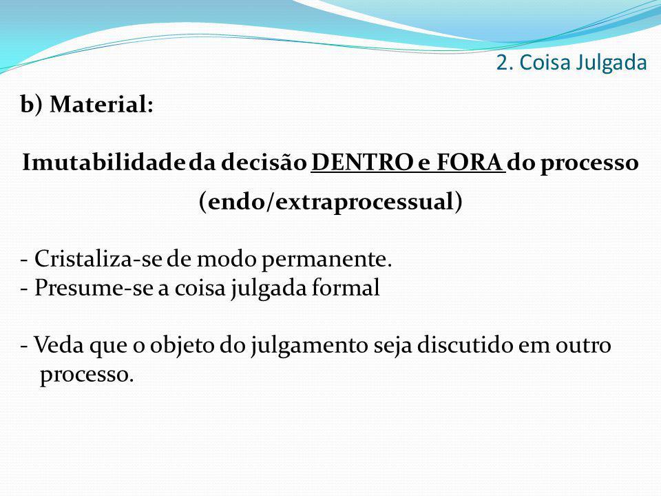 b) Material: Imutabilidade da decisão DENTRO e FORA do processo (endo/extraprocessual) - Cristaliza-se de modo permanente. - Presume-se a coisa julgad