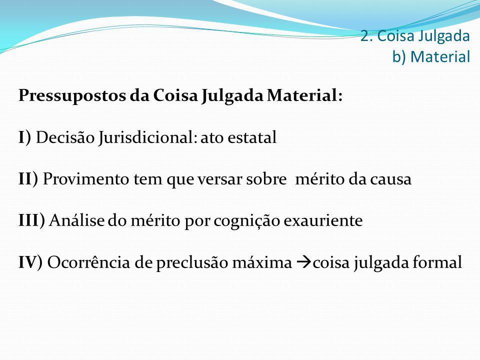 Pressupostos da Coisa Julgada Material: I) Decisão Jurisdicional: ato estatal II) Provimento tem que versar sobre mérito da causa III) Análise do méri