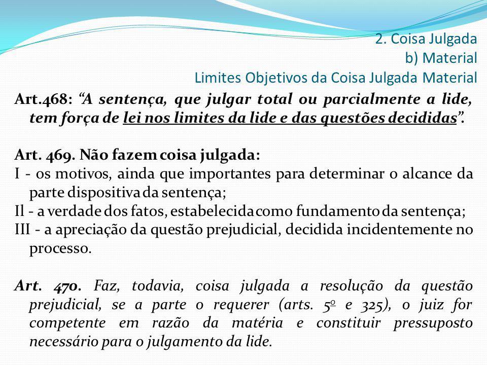 """Art.468: """"A sentença, que julgar total ou parcialmente a lide, tem força de lei nos limites da lide e das questões decididas"""". Art. 469. Não fazem coi"""