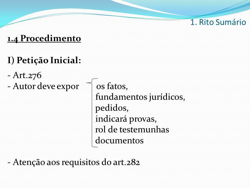 1.4 Procedimento I) Petição Inicial: - Art.276 - Autor deve expor os fatos, fundamentos jurídicos, pedidos, indicará provas, rol de testemunhas docume