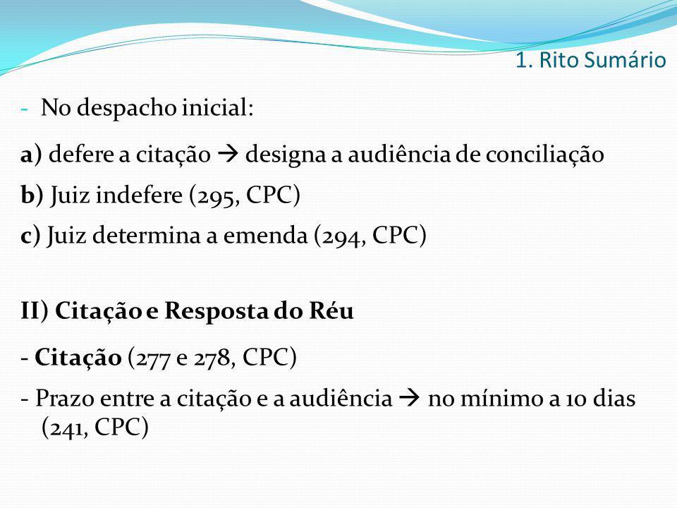 - No despacho inicial: a) defere a citação  designa a audiência de conciliação b) Juiz indefere (295, CPC) c) Juiz determina a emenda (294, CPC) II)